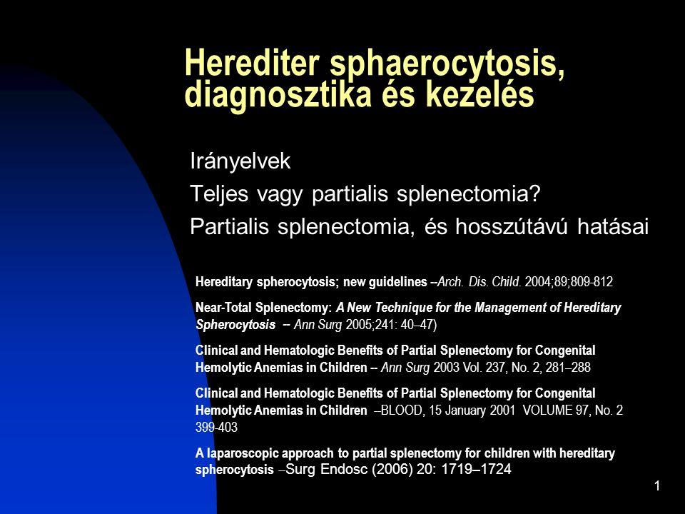 1 Herediter sphaerocytosis, diagnosztika és kezelés Irányelvek Teljes vagy partialis splenectomia? Partialis splenectomia, és hosszútávú hatásai Hered