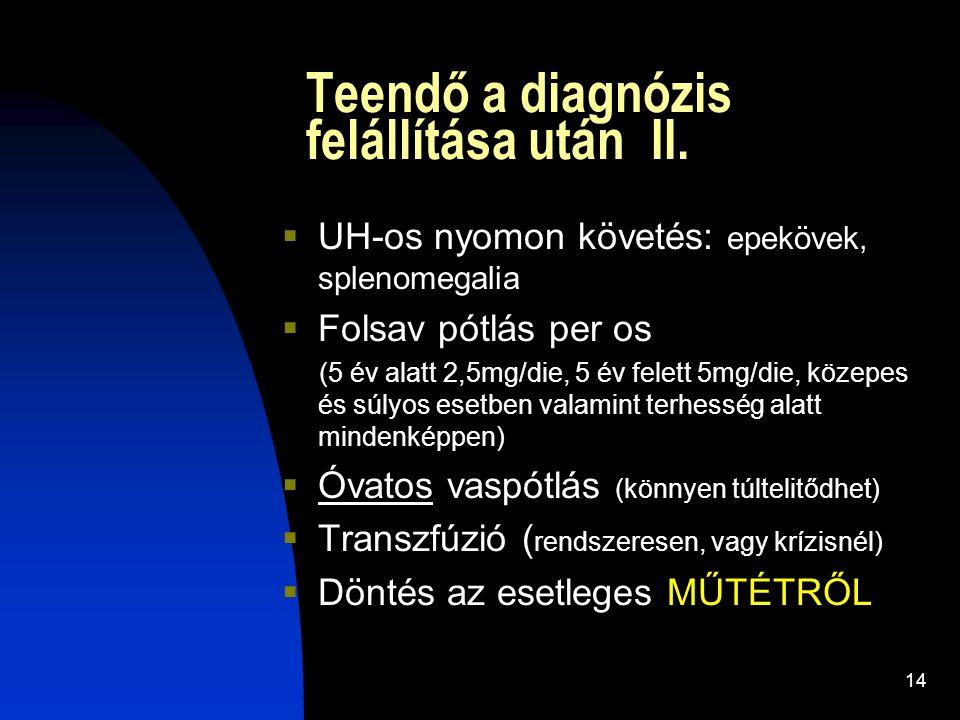 14 Teendő a diagnózis felállítása után II.  UH-os nyomon követés: epekövek, splenomegalia  Folsav pótlás per os (5 év alatt 2,5mg/die, 5 év felett 5
