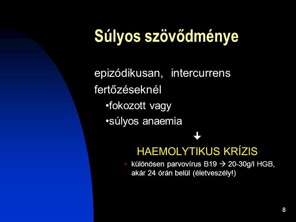 8 Súlyos szövődménye epizódikusan, intercurrens fertőzéseknél fokozott vagy súlyos anaemia  HAEMOLYTIKUS KRÍZIS  különösen parvovírus B19  20-30g/l