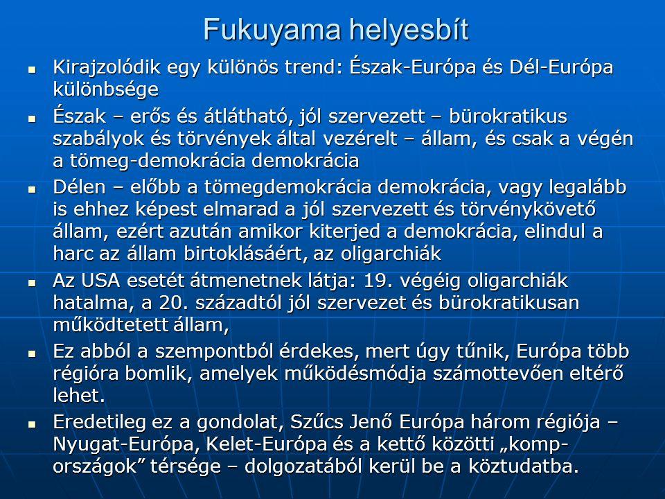 Fukuyama helyesbít Kirajzolódik egy különös trend: Észak-Európa és Dél-Európa különbsége Kirajzolódik egy különös trend: Észak-Európa és Dél-Európa különbsége Észak – erős és átlátható, jól szervezett – bürokratikus szabályok és törvények által vezérelt – állam, és csak a végén a tömeg-demokrácia demokrácia Észak – erős és átlátható, jól szervezett – bürokratikus szabályok és törvények által vezérelt – állam, és csak a végén a tömeg-demokrácia demokrácia Délen – előbb a tömegdemokrácia demokrácia, vagy legalább is ehhez képest elmarad a jól szervezett és törvénykövető állam, ezért azután amikor kiterjed a demokrácia, elindul a harc az állam birtoklásáért, az oligarchiák Délen – előbb a tömegdemokrácia demokrácia, vagy legalább is ehhez képest elmarad a jól szervezett és törvénykövető állam, ezért azután amikor kiterjed a demokrácia, elindul a harc az állam birtoklásáért, az oligarchiák Az USA esetét átmenetnek látja: 19.