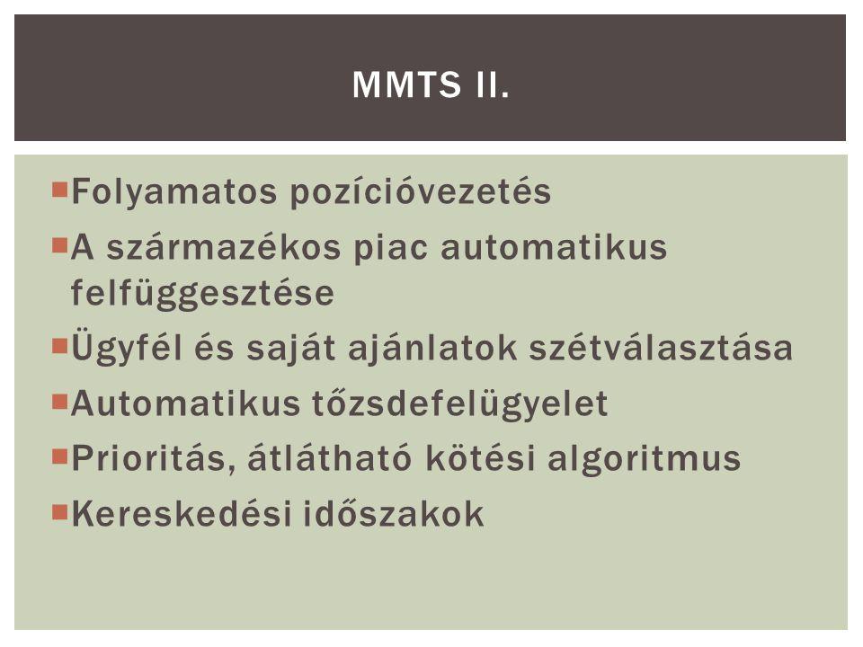  Folyamatos pozícióvezetés  A származékos piac automatikus felfüggesztése  Ügyfél és saját ajánlatok szétválasztása  Automatikus tőzsdefelügyelet  Prioritás, átlátható kötési algoritmus  Kereskedési időszakok MMTS II.