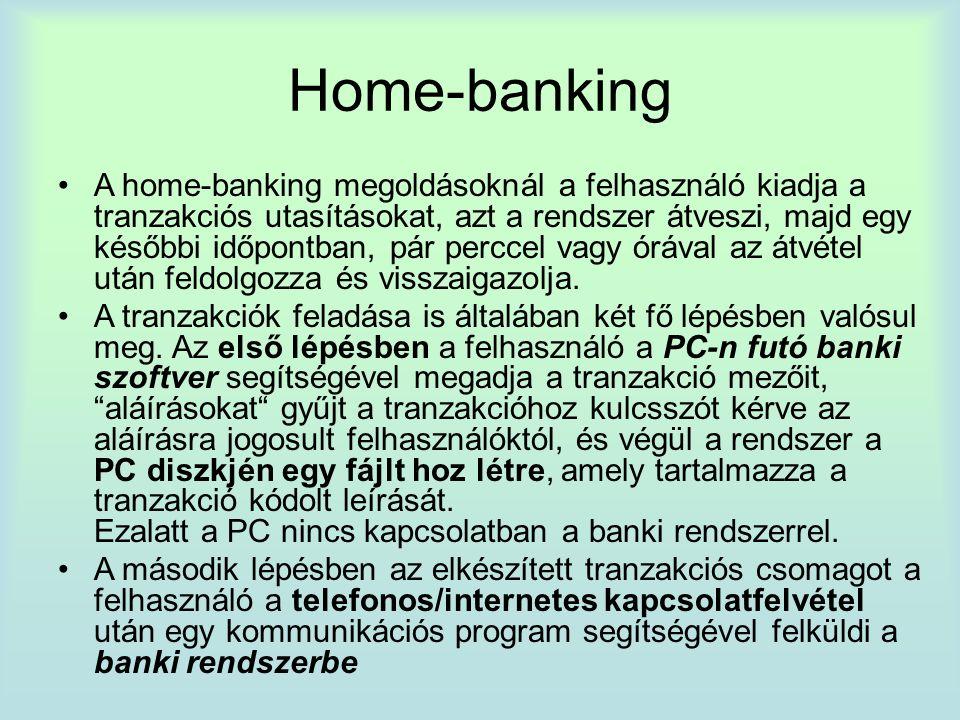 Home-banking A home-banking megoldásoknál a felhasználó kiadja a tranzakciós utasításokat, azt a rendszer átveszi, majd egy későbbi időpontban, pár perccel vagy órával az átvétel után feldolgozza és visszaigazolja.