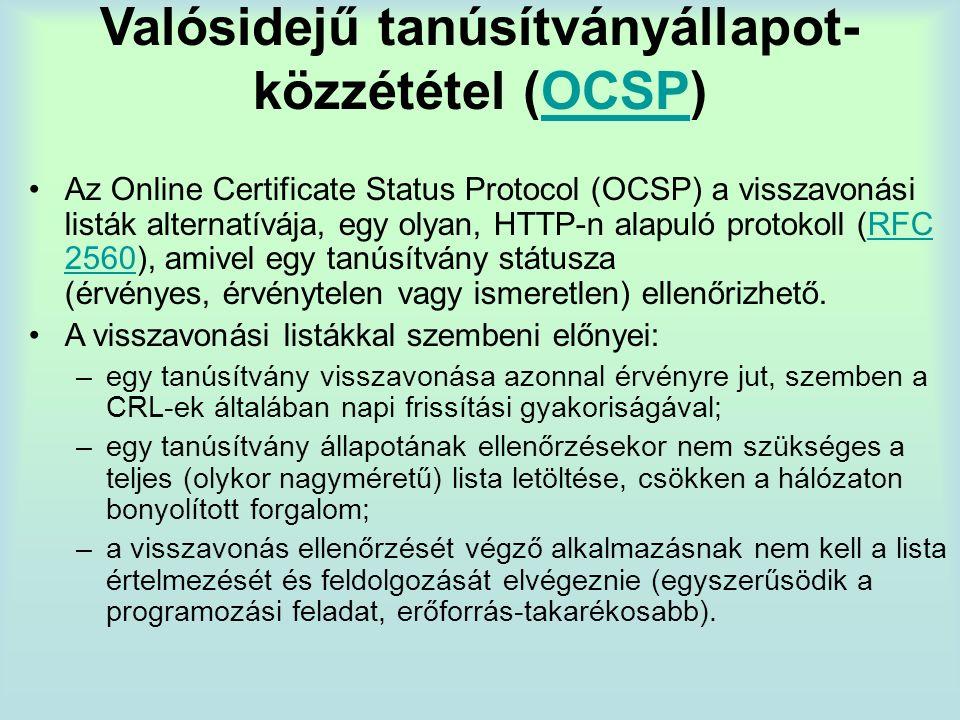 Valósidejű tanúsítványállapot- közzététel (OCSP)OCSP Az Online Certificate Status Protocol (OCSP) a visszavonási listák alternatívája, egy olyan, HTTP-n alapuló protokoll (RFC 2560), amivel egy tanúsítvány státusza (érvényes, érvénytelen vagy ismeretlen) ellenőrizhető.RFC 2560 A visszavonási listákkal szembeni előnyei: –egy tanúsítvány visszavonása azonnal érvényre jut, szemben a CRL-ek általában napi frissítási gyakoriságával; –egy tanúsítvány állapotának ellenőrzésekor nem szükséges a teljes (olykor nagyméretű) lista letöltése, csökken a hálózaton bonyolított forgalom; –a visszavonás ellenőrzését végző alkalmazásnak nem kell a lista értelmezését és feldolgozását elvégeznie (egyszerűsödik a programozási feladat, erőforrás-takarékosabb).