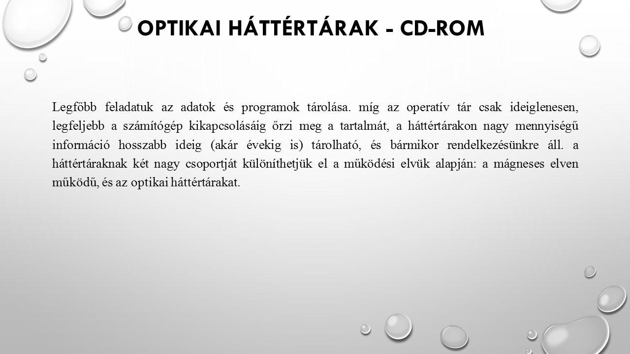 OPTIKAI HÁTTÉRTÁRAK - CD-ROM Legfőbb feladatuk az adatok és programok tárolása. míg az operatív tár csak ideiglenesen, legfeljebb a számítógép kikapcs