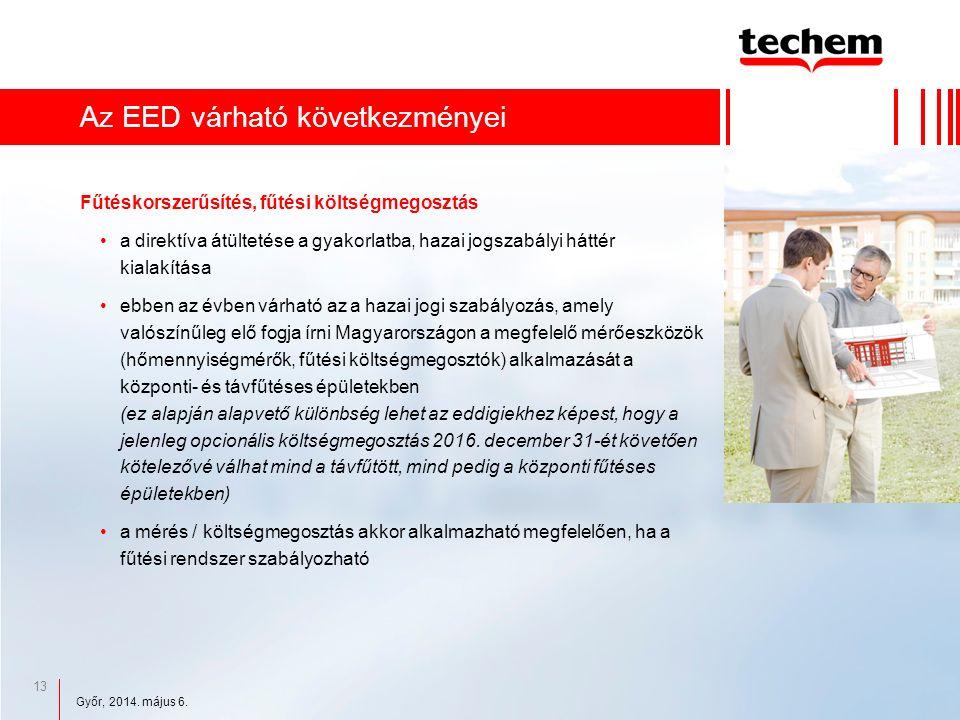 13 Az EED várható következményei Fűtéskorszerűsítés, fűtési költségmegosztás a direktíva átültetése a gyakorlatba, hazai jogszabályi háttér kialakítása ebben az évben várható az a hazai jogi szabályozás, amely valószínűleg elő fogja írni Magyarországon a megfelelő mérőeszközök (hőmennyiségmérők, fűtési költségmegosztók) alkalmazását a központi- és távfűtéses épületekben (ez alapján alapvető különbség lehet az eddigiekhez képest, hogy a jelenleg opcionális költségmegosztás 2016.