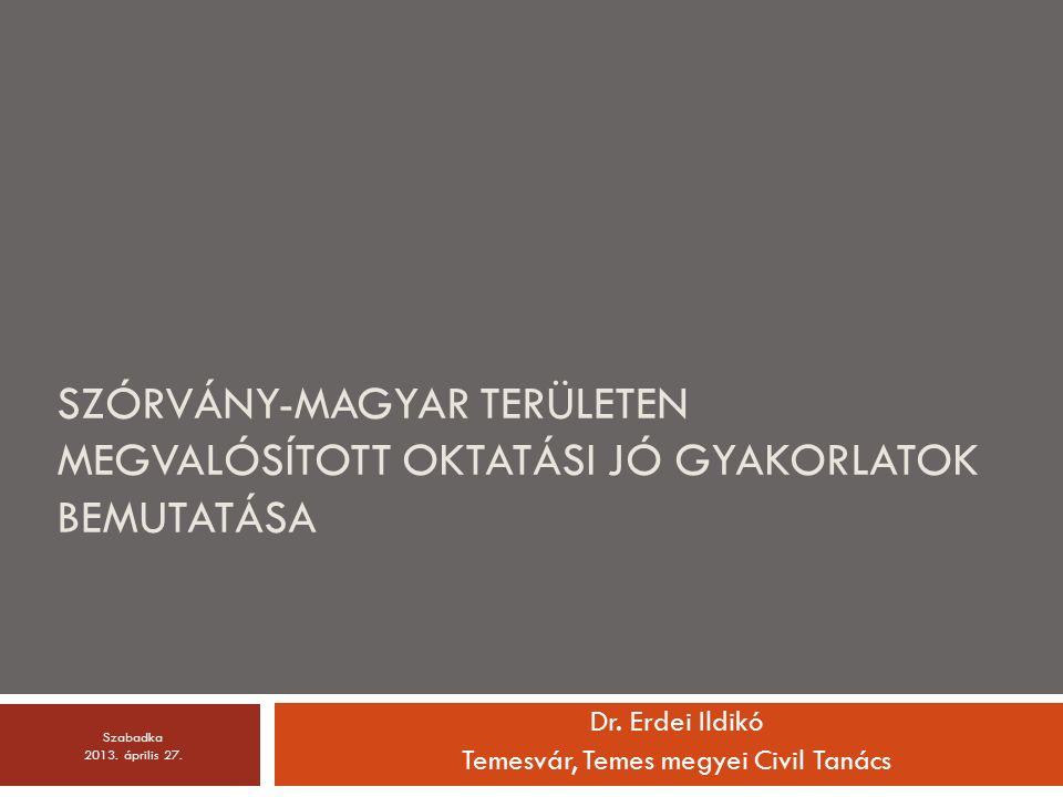 SZÓRVÁNY-MAGYAR TERÜLETEN MEGVALÓSÍTOTT OKTATÁSI JÓ GYAKORLATOK BEMUTATÁSA Dr. Erdei Ildikó Temesvár, Temes megyei Civil Tanács Szabadka 2013. április