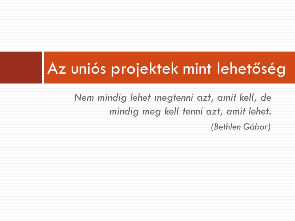 Nem mindig lehet megtenni azt, amit kell, de mindig meg kell tenni azt, amit lehet. (Bethlen Gábor) Az uniós projektek mint lehetőség