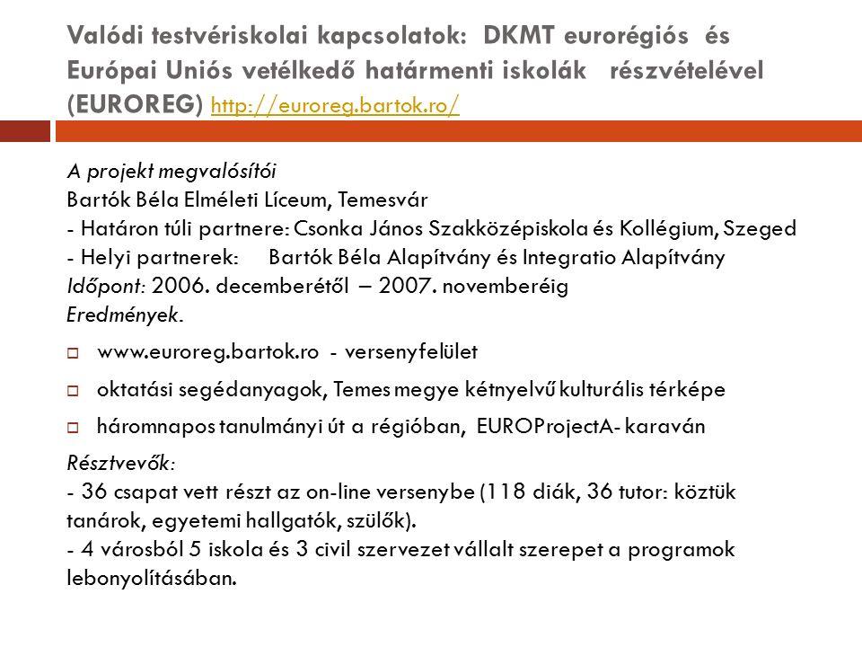 Valódi testvériskolai kapcsolatok: DKMT eurorégiós és Európai Uniós vetélkedő határmenti iskolák részvételével (EUROREG) http://euroreg.bartok.ro/ htt
