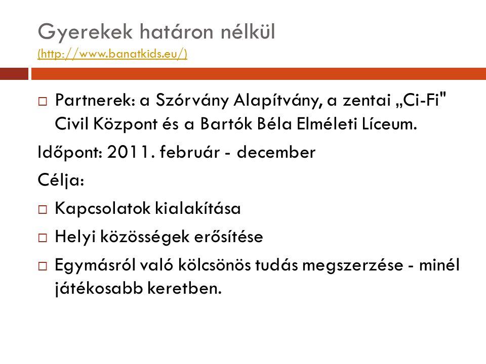 "Gyerekek határon nélkül (http://www.banatkids.eu/) (http://www.banatkids.eu/)  Partnerek: a Szórvány Alapítvány, a zentai ""Ci-Fi"