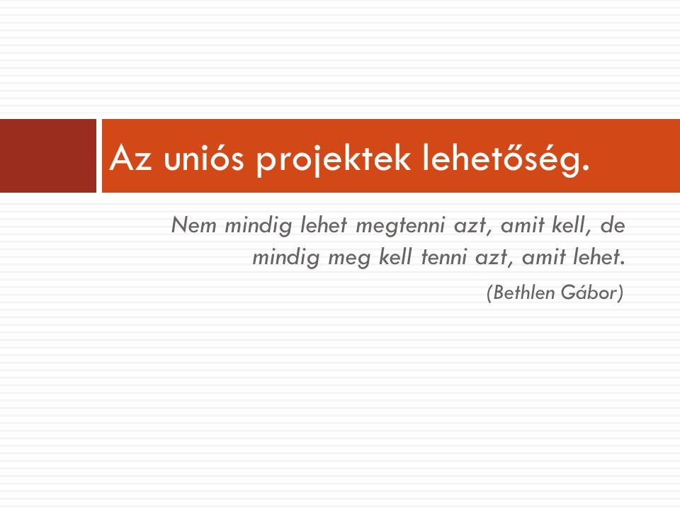 Nem mindig lehet megtenni azt, amit kell, de mindig meg kell tenni azt, amit lehet. (Bethlen Gábor) Az uniós projektek lehetőség.
