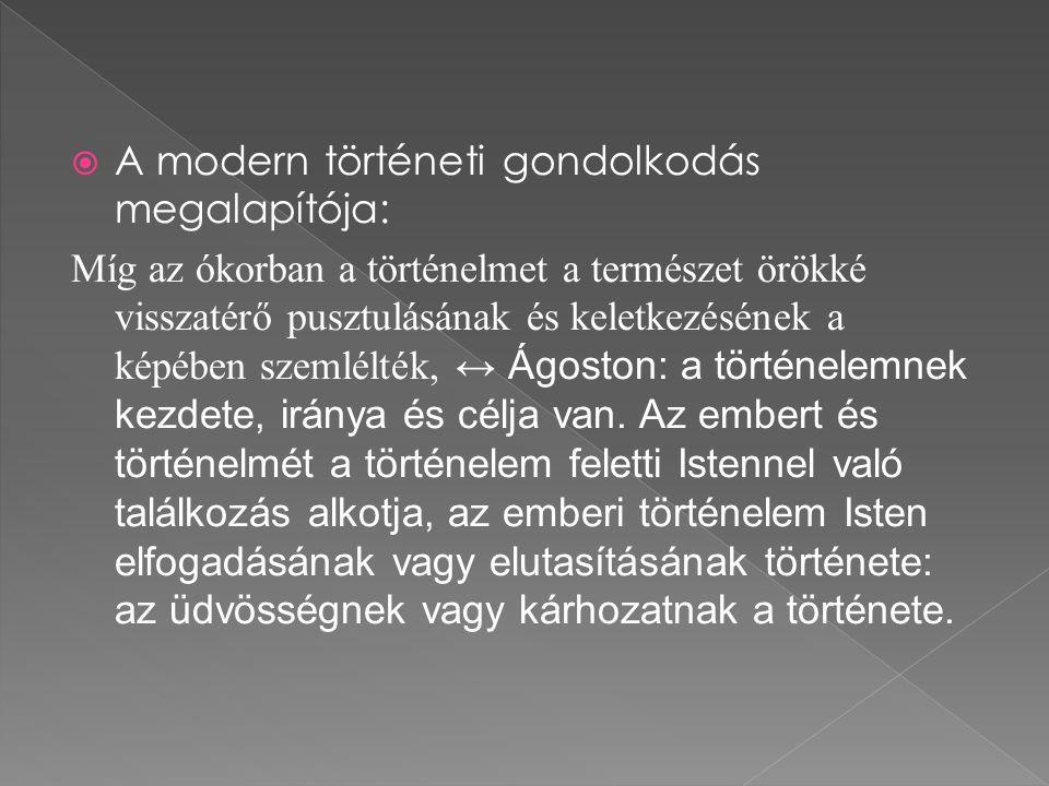  A modern történeti gondolkodás megalapítója: Míg az ókorban a történelmet a természet örökké visszatérő pusztulásának és keletkezésének a képében szemlélték, ↔ Ágoston: a történelemnek kezdete, iránya és célja van.