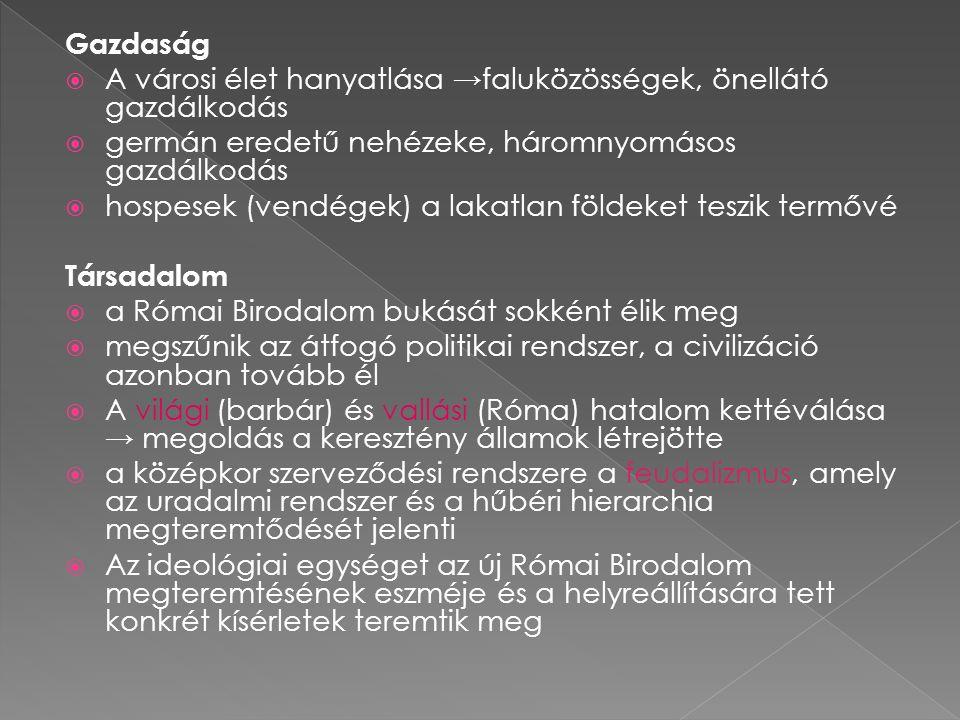 Gazdaság  A városi élet hanyatlása → faluközösségek, önellátó gazdálkodás  germán eredetű nehézeke, háromnyomásos gazdálkodás  hospesek (vendégek) a lakatlan földeket teszik termővé Társadalom  a Római Birodalom bukását sokként élik meg  megszűnik az átfogó politikai rendszer, a civilizáció azonban tovább él  A világi (barbár) és vallási (Róma) hatalom kettéválása → megoldás a keresztény államok létrejötte  a középkor szerveződési rendszere a feudalizmus, amely az uradalmi rendszer és a hűbéri hierarchia megteremtődését jelenti  Az ideológiai egységet az új Római Birodalom megteremtésének eszméje és a helyreállítására tett konkrét kísérletek teremtik meg