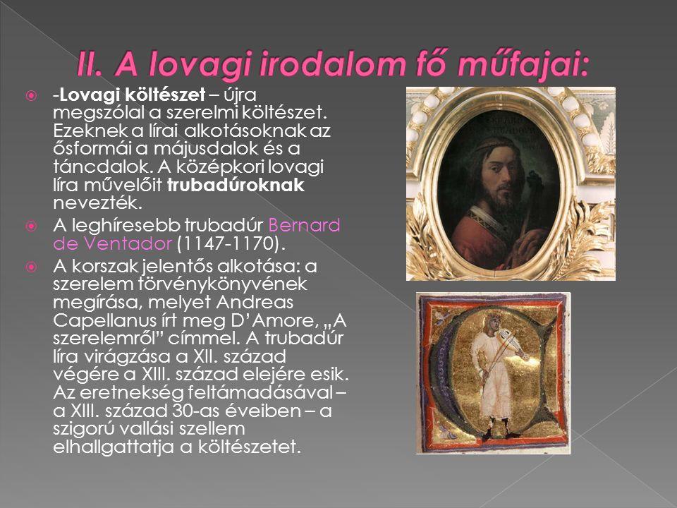  - Lovagi költészet – újra megszólal a szerelmi költészet. Ezeknek a lírai alkotásoknak az ősformái a májusdalok és a táncdalok. A középkori lovagi l