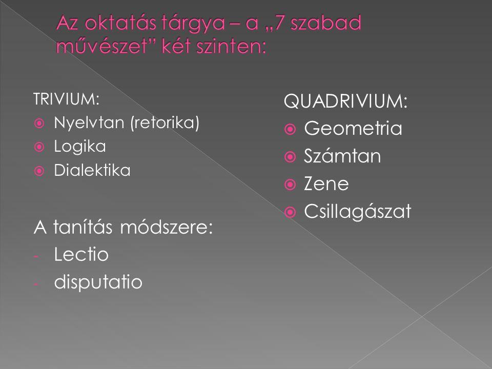 TRIVIUM:  Nyelvtan (retorika)  Logika  Dialektika A tanítás módszere: - Lectio - disputatio QUADRIVIUM:  Geometria  Számtan  Zene  Csillagászat