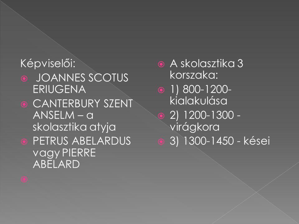 Képviselői:  JOANNES SCOTUS ERIUGENA  CANTERBURY SZENT ANSELM – a skolasztika atyja  PETRUS ABELARDUS vagy PIERRE ABELARD   A skolasztika 3 korszaka:  1) 800-1200- kialakulása  2) 1200-1300 - virágkora  3) 1300-1450 - kései