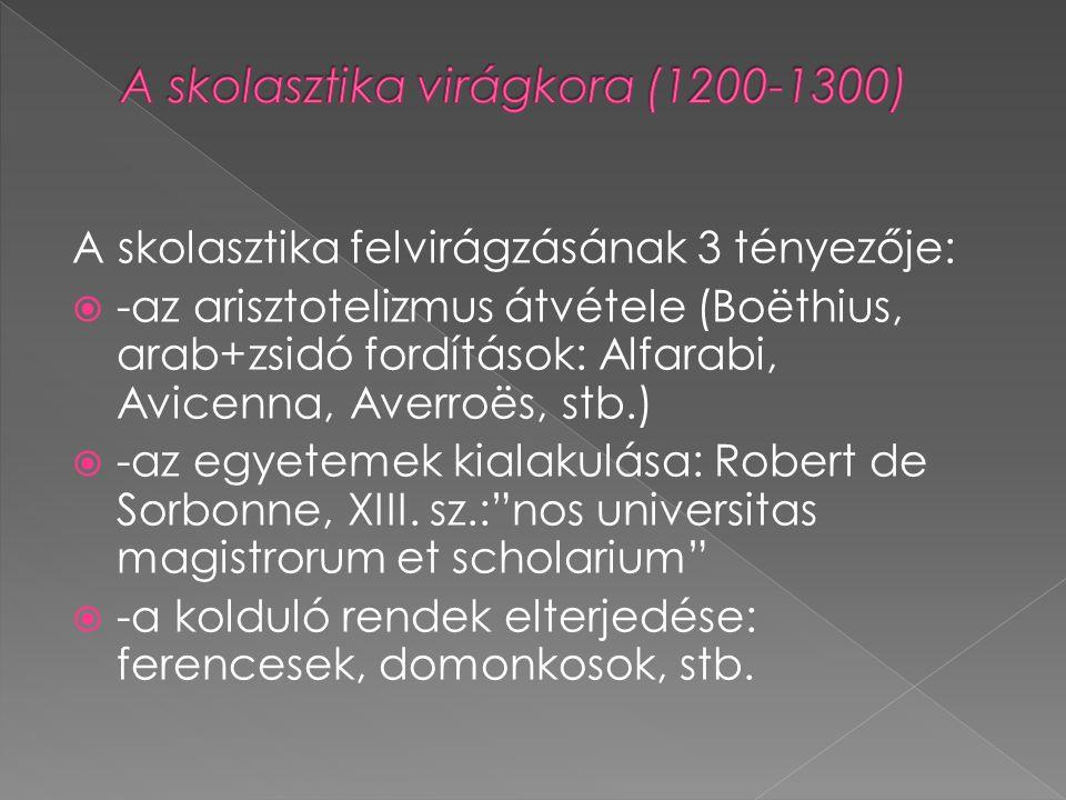 A skolasztika felvirágzásának 3 tényezője:  -az arisztotelizmus átvétele (Boëthius, arab+zsidó fordítások: Alfarabi, Avicenna, Averroës, stb.)  -az egyetemek kialakulása: Robert de Sorbonne, XIII.