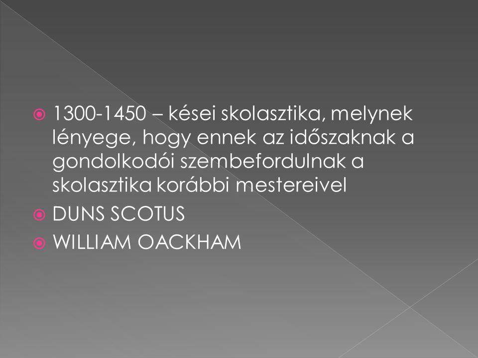  1300-1450 – kései skolasztika, melynek lényege, hogy ennek az időszaknak a gondolkodói szembefordulnak a skolasztika korábbi mestereivel  DUNS SCOT