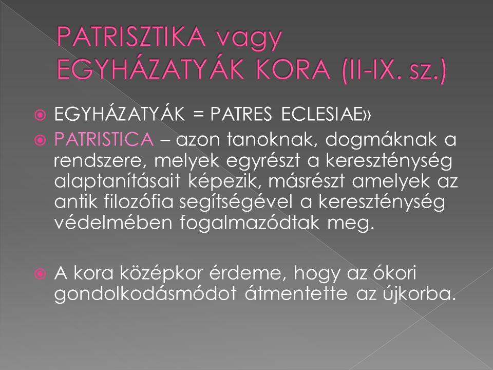 EGYHÁZATYÁK = PATRES ECLESIAE»  PATRISTICA – azon tanoknak, dogmáknak a rendszere, melyek egyrészt a kereszténység alaptanításait képezik, másrészt