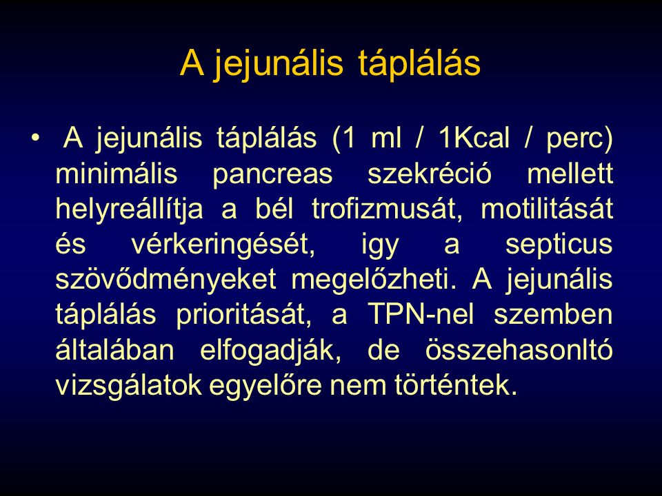 A jejunális táplálás A jejunális táplálás (1 ml / 1Kcal / perc) minimális pancreas szekréció mellett helyreállítja a bél trofizmusát, motilitását és vérkeringését, igy a septicus szövődményeket megelőzheti.