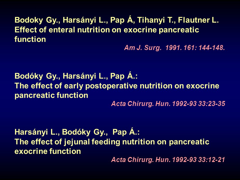 Bodoky Gy., Harsányi L., Pap Á, Tihanyi T., Flautner L. Effect of enteral nutrition on exocrine pancreatic function Am J. Surg. 1991. 161: 144-148. Bo
