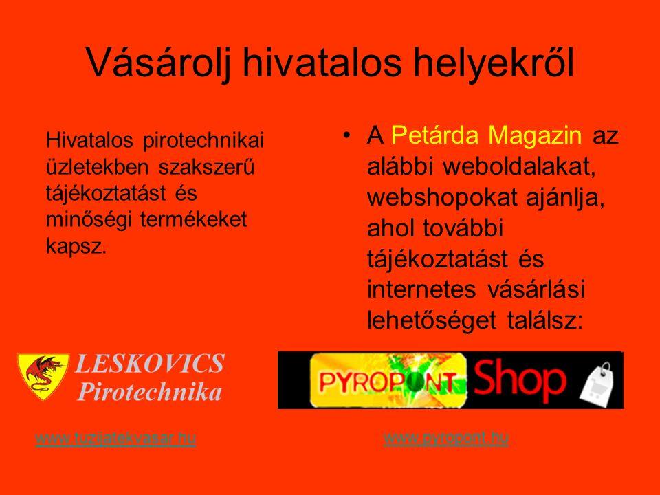 Vásárolj hivatalos helyekről A Petárda Magazin az alábbi weboldalakat, webshopokat ajánlja, ahol további tájékoztatást és internetes vásárlási lehetőséget találsz: Hivatalos pirotechnikai üzletekben szakszerű tájékoztatást és minőségi termékeket kapsz.