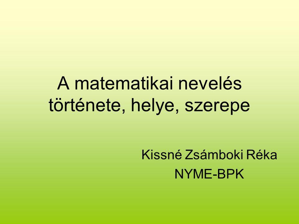 A matematikai nevelés története, helye, szerepe Kissné Zsámboki Réka NYME-BPK