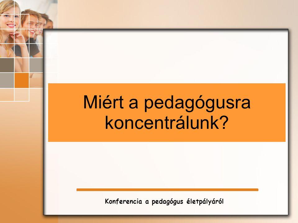 Miért a pedagógusra koncentrálunk Konferencia a pedagógus életpályáról