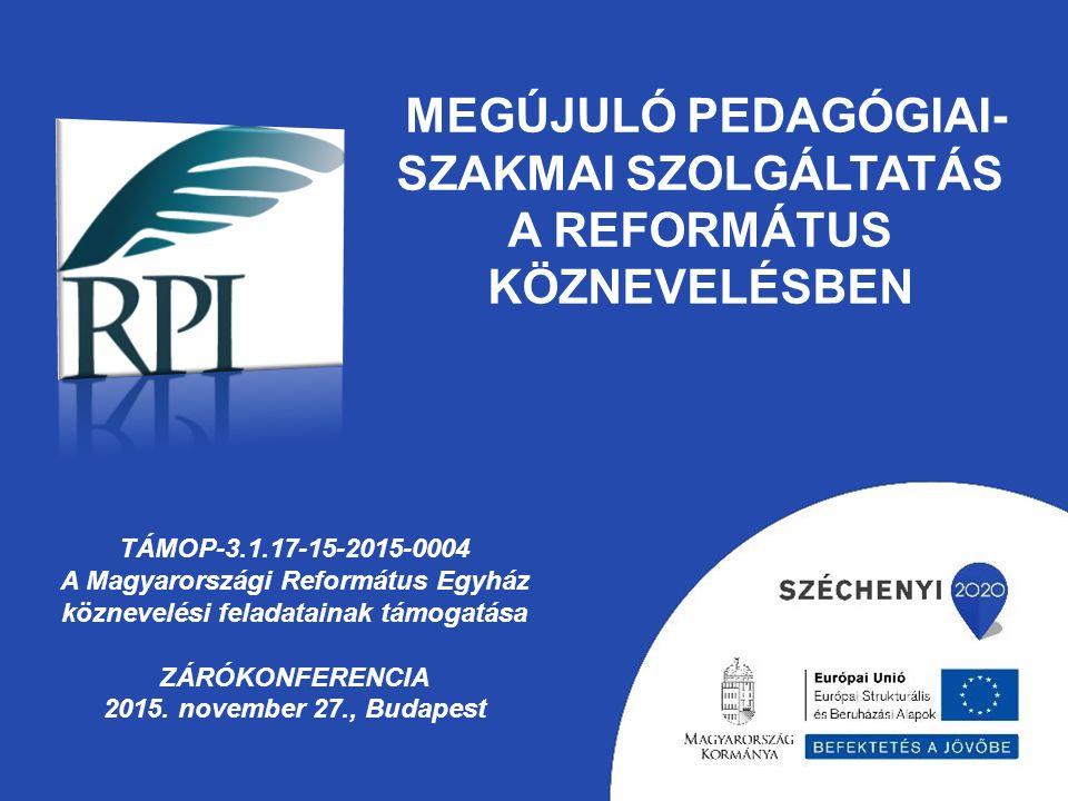 MEGÚJULÓ PEDAGÓGIAI- SZAKMAI SZOLGÁLTATÁS A REFORMÁTUS KÖZNEVELÉSBEN TÁMOP-3.1.17-15-2015-0004 A Magyarországi Református Egyház köznevelési feladatainak támogatása ZÁRÓKONFERENCIA 2015.