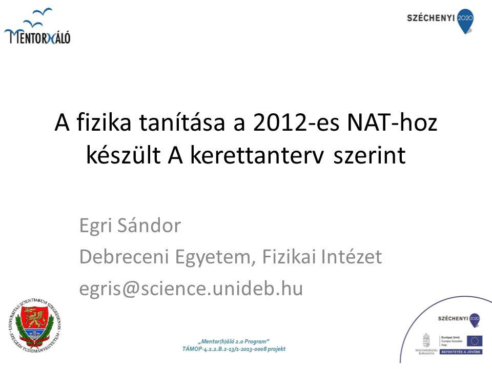 A fizika tanítása a 2012-es NAT-hoz készült A kerettanterv szerint Egri Sándor Debreceni Egyetem, Fizikai Intézet egris@science.unideb.hu