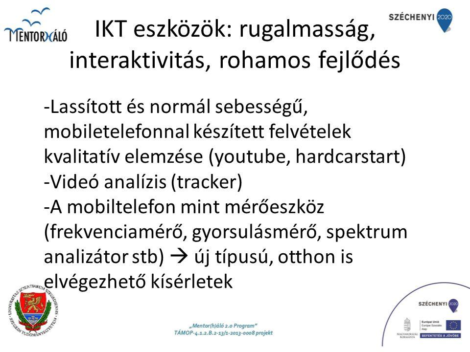 IKT eszközök: rugalmasság, interaktivitás, rohamos fejlődés -Lassított és normál sebességű, mobiletelefonnal készített felvételek kvalitatív elemzése (youtube, hardcarstart) -Videó analízis (tracker) -A mobiltelefon mint mérőeszköz (frekvenciamérő, gyorsulásmérő, spektrum analizátor stb)  új típusú, otthon is elvégezhető kísérletek