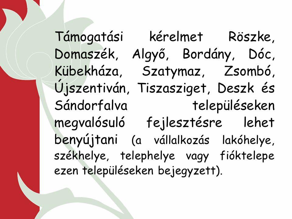 Támogatási kérelmet Röszke, Domaszék, Algyő, Bordány, Dóc, Kübekháza, Szatymaz, Zsombó, Újszentiván, Tiszasziget, Deszk és Sándorfalva településeken megvalósuló fejlesztésre lehet benyújtani (a vállalkozás lakóhelye, székhelye, telephelye vagy fióktelepe ezen településeken bejegyzett).