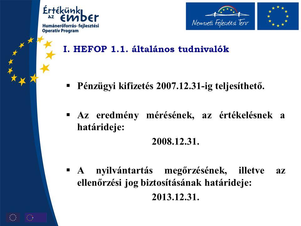 I. HEFOP 1.1. általános tudnivalók  Pénzügyi kifizetés 2007.12.31-ig teljesíthető.