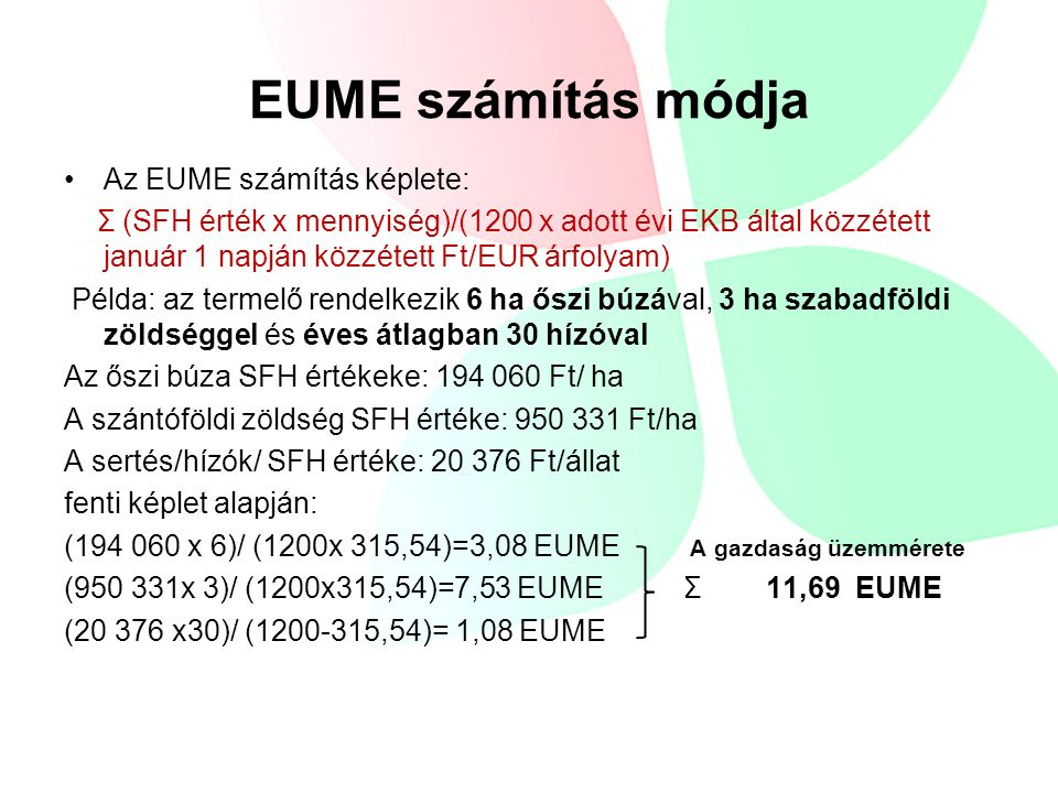 EUME számítás módja Az EUME számítás képlete: Σ (SFH érték x mennyiség)/(1200 x adott évi EKB által közzétett január 1 napján közzétett Ft/EUR árfolyam) Példa: az termelő rendelkezik 6 ha őszi búzával, 3 ha szabadföldi zöldséggel és éves átlagban 30 hízóval Az őszi búza SFH értékeke: 194 060 Ft/ ha A szántóföldi zöldség SFH értéke: 950 331 Ft/ha A sertés/hízók/ SFH értéke: 20 376 Ft/állat fenti képlet alapján: (194 060 x 6)/ (1200x 315,54)=3,08 EUME A gazdaság üzemmérete (950 331x 3)/ (1200x315,54)=7,53 EUME Σ 11,69 EUME (20 376 x30)/ (1200-315,54)= 1,08 EUME