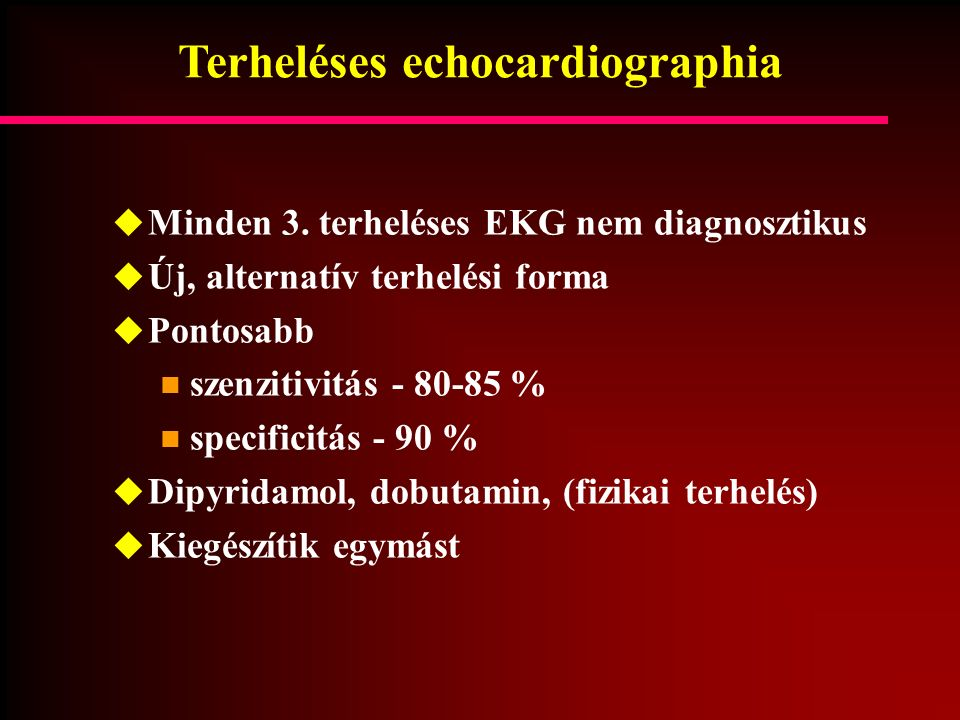 Terheléses echocardiographia  Minden 3. terheléses EKG nem diagnosztikus  Új, alternatív terhelési forma  Pontosabb szenzitivitás - 80-85 % specifi