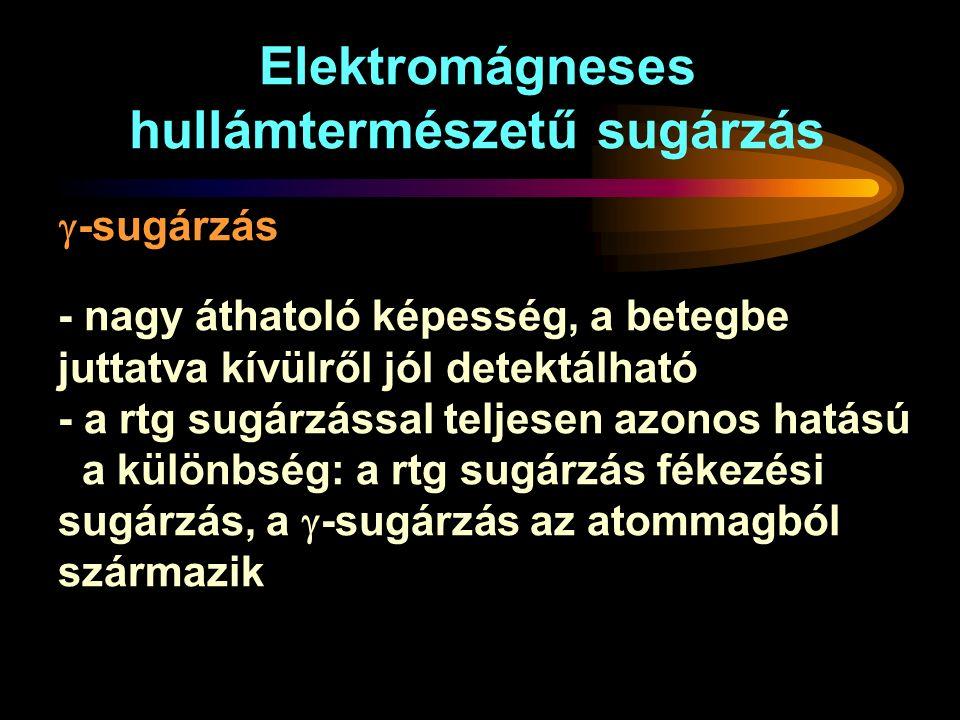 - nagy áthatoló képesség, a betegbe juttatva kívülről jól detektálható - a rtg sugárzással teljesen azonos hatású a különbség: a rtg sugárzás fékezési sugárzás, a  -sugárzás az atommagból származik Elektromágneses hullámtermészetű sugárzás  -sugárzás