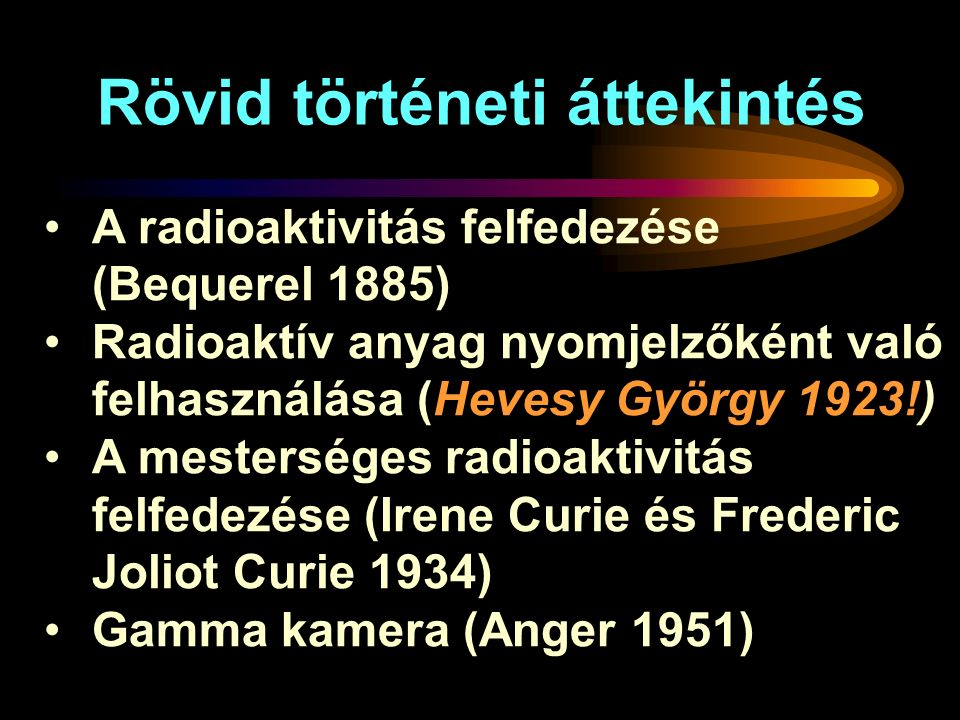 Rövid történeti áttekintés A radioaktivitás felfedezése (Bequerel 1885) Radioaktív anyag nyomjelzőként való felhasználása (Hevesy György 1923!) A mesterséges radioaktivitás felfedezése (Irene Curie és Frederic Joliot Curie 1934) Gamma kamera (Anger 1951)