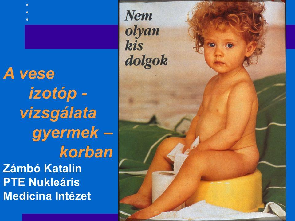 A vese izotóp - vizsgálata gyermek – korban Zámbó Katalin PTE Nukleáris Medicina Intézet