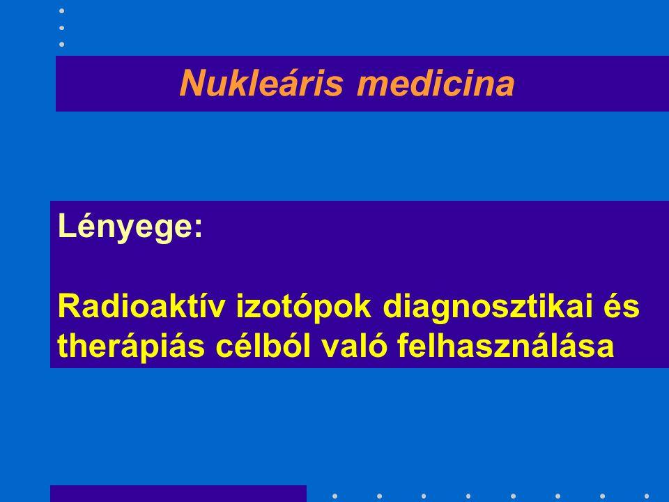 Nukleáris medicina Lényege: Radioaktív izotópok diagnosztikai és therápiás célból való felhasználása
