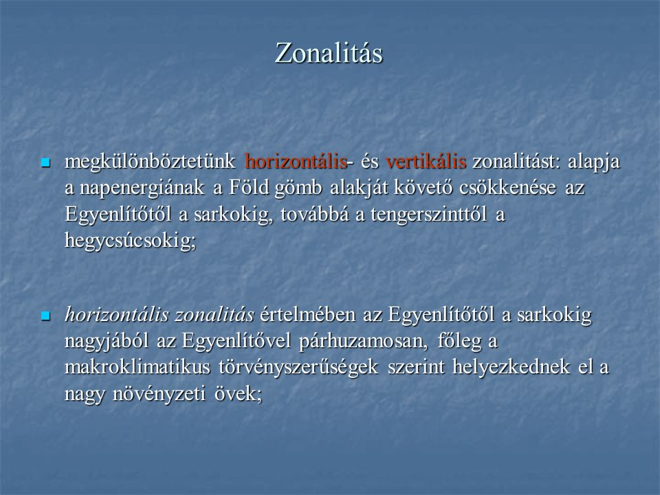 Zonalitás megkülönböztetünk horizontális- és vertikális zonalitást: alapja a napenergiának a Föld gömb alakját követő csökkenése az Egyenlítőtől a sarkokig, továbbá a tengerszinttől a hegycsúcsokig; megkülönböztetünk horizontális- és vertikális zonalitást: alapja a napenergiának a Föld gömb alakját követő csökkenése az Egyenlítőtől a sarkokig, továbbá a tengerszinttől a hegycsúcsokig; horizontális zonalitás értelmében az Egyenlítőtől a sarkokig nagyjából az Egyenlítővel párhuzamosan, főleg a makroklimatikus törvényszerűségek szerint helyezkednek el a nagy növényzeti övek; horizontális zonalitás értelmében az Egyenlítőtől a sarkokig nagyjából az Egyenlítővel párhuzamosan, főleg a makroklimatikus törvényszerűségek szerint helyezkednek el a nagy növényzeti övek;