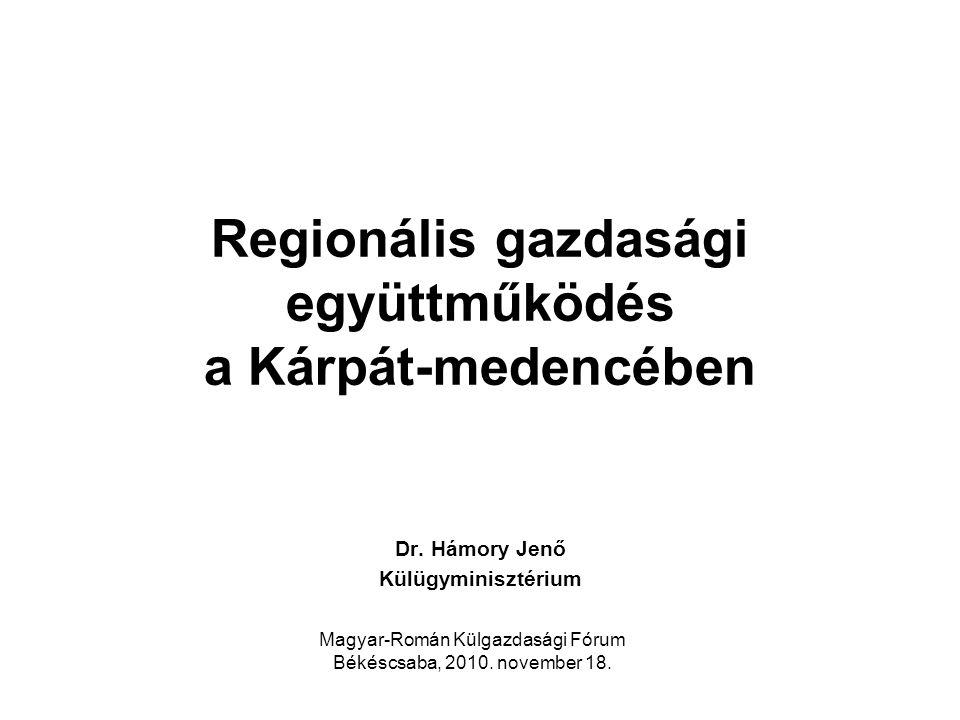 Regionális gazdasági együttműködés a Kárpát-medencében Dr. Hámory Jenő Külügyminisztérium Magyar-Román Külgazdasági Fórum Békéscsaba, 2010. november 1