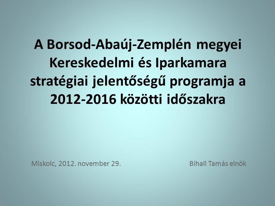 A Borsod-Abaúj-Zemplén megyei Kereskedelmi és Iparkamara stratégiai jelentőségű programja a 2012-2016 közötti időszakra Miskolc, 2012.