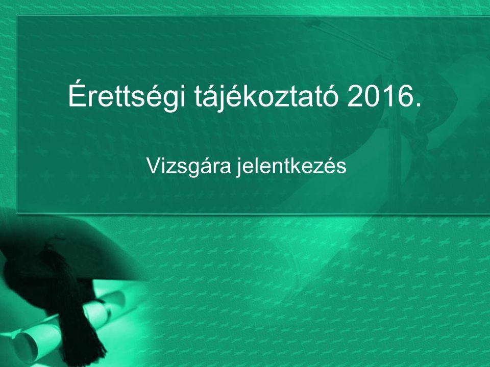 Érettségi tájékoztató 2016. Vizsgára jelentkezés