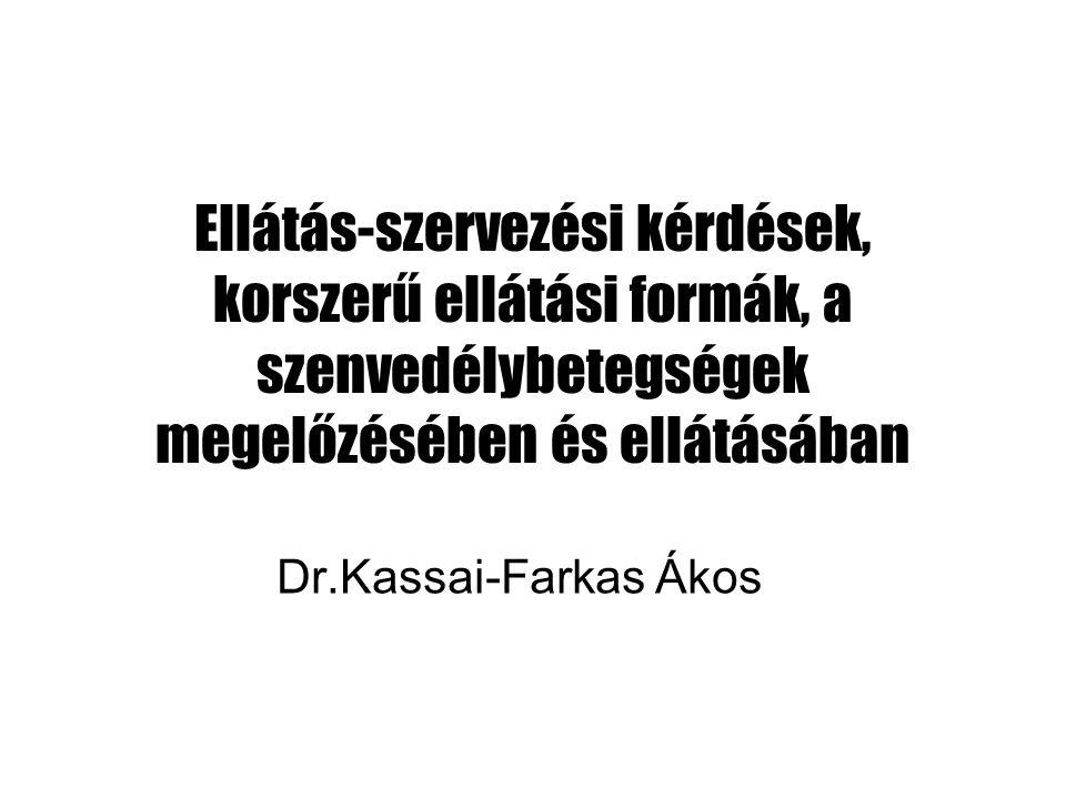 Ellátás-szervezési kérdések, korszerű ellátási formák, a szenvedélybetegségek megelőzésében és ellátásában Dr.Kassai-Farkas Ákos