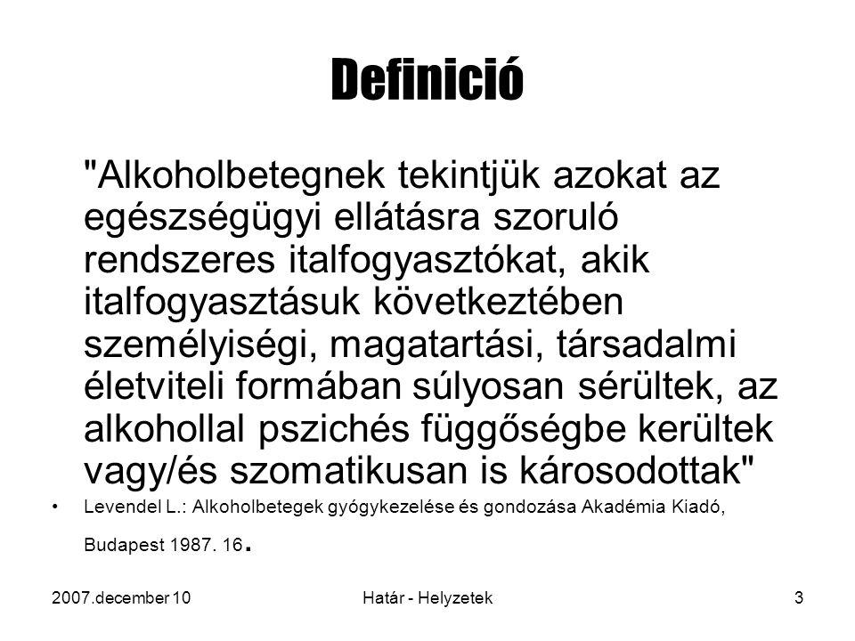 2007.december 10Határ - Helyzetek3 Definició Alkoholbetegnek tekintjük azokat az egészségügyi ellátásra szoruló rendszeres italfogyasztókat, akik italfogyasztásuk következtében személyiségi, magatartási, társadalmi életviteli formában súlyosan sérültek, az alkohollal pszichés függőségbe kerültek vagy/és szomatikusan is károsodottak Levendel L.: Alkoholbetegek gyógykezelése és gondozása Akadémia Kiadó, Budapest 1987.