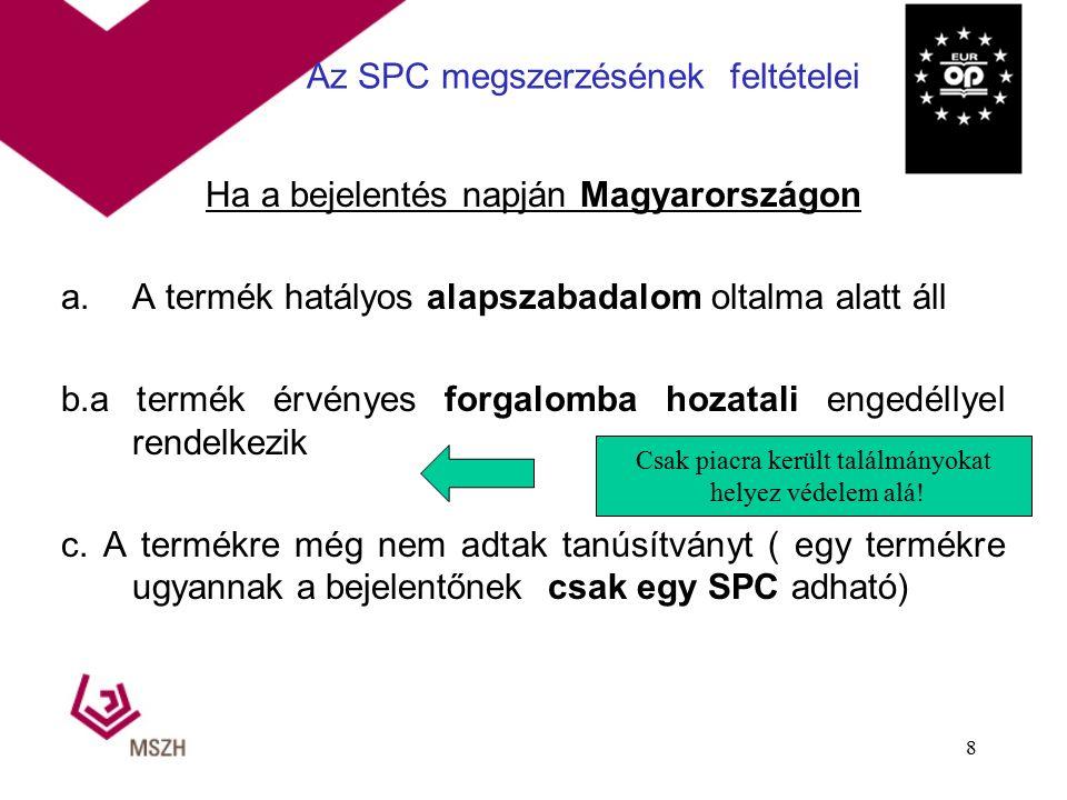 Az SPC megszerzésének feltételei Ha a bejelentés napján Magyarországon a.A termék hatályos alapszabadalom oltalma alatt áll b.a termék érvényes forgalomba hozatali engedéllyel rendelkezik c.