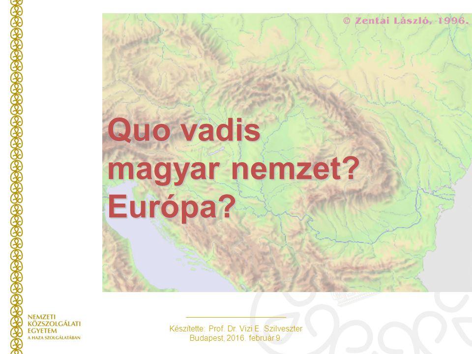 Készítette: Prof. Dr. Vizi E. Szilveszter Budapest, 2016. február 9. Quo vadis magyar nemzet? Európa?