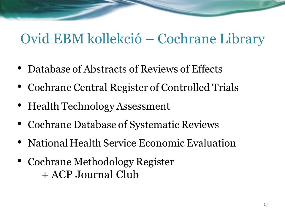 Ovid EBM kollekció – Cochrane Library Database of Abstracts of Reviews of Effects Cochrane Central Register of Controlled Trials Health Technology Assessment Cochrane Database of Systematic Reviews National Health Service Economic Evaluation Cochrane Methodology Register + ACP Journal Club 17