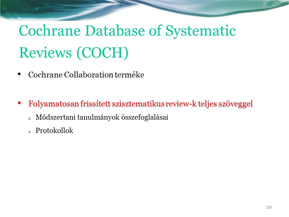 Cochrane Database of Systematic Reviews (COCH) Cochrane Collaboration terméke Folyamatosan frissített szisztematikus review-k teljes szöveggel Folyamatosan frissített szisztematikus review-k teljes szöveggel o Módszertani tanulmányok összefoglalásai o Protokollok 20