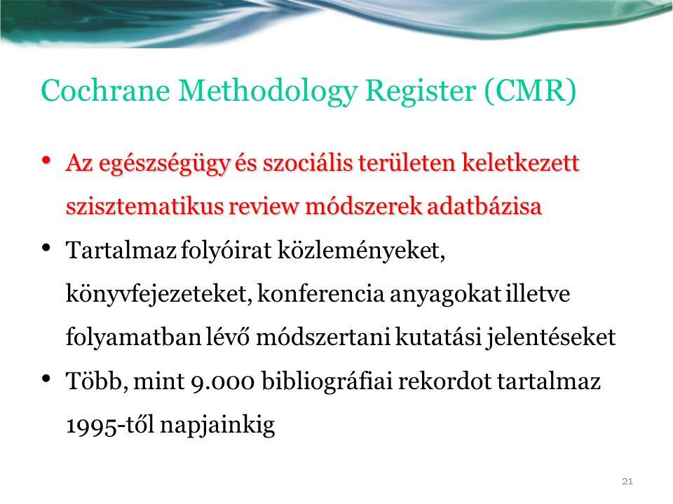 Cochrane Methodology Register (CMR) Az egészségügy és szociális területen keletkezett szisztematikus review módszerek adatbázisa Az egészségügy és szociális területen keletkezett szisztematikus review módszerek adatbázisa Tartalmaz folyóirat közleményeket, könyvfejezeteket, konferencia anyagokat illetve folyamatban lévő módszertani kutatási jelentéseket Több, mint 9.000 bibliográfiai rekordot tartalmaz 1995-től napjainkig 21