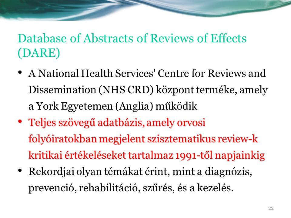 Database of Abstracts of Reviews of Effects (DARE) A National Health Services Centre for Reviews and Dissemination (NHS CRD) központ terméke, amely a York Egyetemen (Anglia) működik Teljes szövegű adatbázis, amely orvosi folyóiratokban megjelent szisztematikus review-k kritikai értékeléseket tartalmaz 1991-től napjainkig Teljes szövegű adatbázis, amely orvosi folyóiratokban megjelent szisztematikus review-k kritikai értékeléseket tartalmaz 1991-től napjainkig Rekordjai olyan témákat érint, mint a diagnózis, prevenció, rehabilitáció, szűrés, és a kezelés.